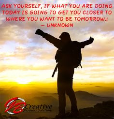 Ask yourself, if what you are doing today is going to get you closer to where you want to be tomorrow! - Unknown