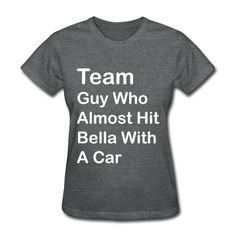 Team Guy Who Almost Hit Bella with a Car -- you know...$15 isn't too bad for this one haha