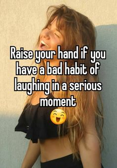 Especially when my parents are yelling at me. I don't know why, I just laugh