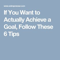 If You Want to Actually Achieve a Goal, Follow These 6 Tips