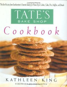 Tate's Bake Shop Cookbook: The Best Recipes From Southampton's Favorite Bakery For Home-Style Cookies, Cakes, Pies, Muffins, And Breads by Kathleen King