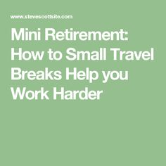 Mini Retirement: How to Small Travel Breaks Help you Work Harder