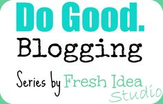 Do Good. Blogging Series Feature