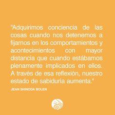 """""""Adquirimos conciencia de las cosas cuando nos detenemos a fijarnos en los comportamientos y acontecimientos con mayor distancia que cuando estábamos plenamente implicados en ellos. A través de esa reflexión, nuestro estado de sabiduría aumenta."""" Jean Shinoda Bolen"""