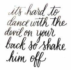 It's hard to dance with the devil on your back, so shake him ofg.