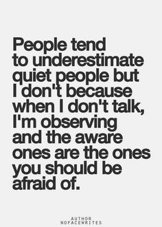 People tend to underestimate quiet people but I don't because when I don't talk, I'm observing and the aware ones are the ones you should be afraid of. The Good Vibe - Inspirational Picture Quotes Inspirational Quotes Pictures, Great Quotes, Quotes To Live By, Me Quotes, Attitude Quotes, Motivational Quotes, The Words, Quiet Quotes, Quiet People Quotes