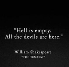 """""""Hell is empty. All the devils are here."""" - William Shakespeare (The Tempest)"""