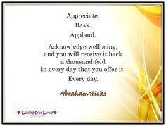 Appreciate. Bask. Applaud. Acknowledge wellbeing, and you will receive it back a thousand-fold in every day that you offer it. Every day. Abraham-Hicks Quotes (AHQ2704)  #appreciation #my work is