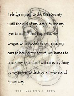 """""""I pledge myself to the Rose Society until the end of my days, to use my eyes to see all that happens, my tongue to woo other to our side, my ears to hear every secret, my hands to crush my enemies. I will do everything in my power to destroy all who stand in my way.""""  ― Marie Lu, The Young Elites"""