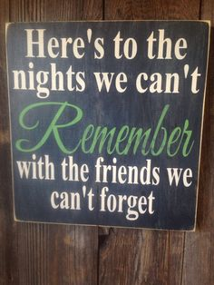 Here's to the nights we can't Remeber with the friends we can't forget, Hand Painted Sign, Friends, Neighbors, Amazing, Loving, Woman