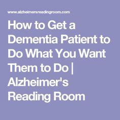 How to Get a Dementia Patient to Do What You Want Them to Do | Alzheimer's Reading Room