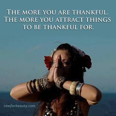 The more you are thankful, the more you attract things to be thankful for