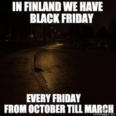 In Finland we have black Friday. but we also have black Monday, Tuesday, Wednesday, Thursday, Saturday AND black Sunday. Now YOU can turn green out of envy! Funny Facts, Funny Memes, Hilarious, Jokes, Finnish Memes, Meanwhile In Finland, Live Long, Funny Photos, Black Friday