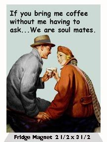 If you bring me coffee without me having to ask… We are soul mates.  Fridge Magnet