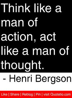 Think like a man of action, act like a man of thought. - Henri Bergson #quotes #quotations