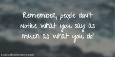 Remember, people don't notice what you say as much as what you do