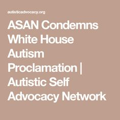 ASAN Condemns White House Autism Proclamation | Autistic Self Advocacy Network