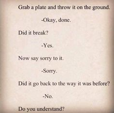 Apologies can not take back the past. Be careful with what you do and say to others.