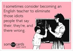 I sometimes consider becoming an English teacher to eliminate those idiots people that say their, they're, and there wrong.