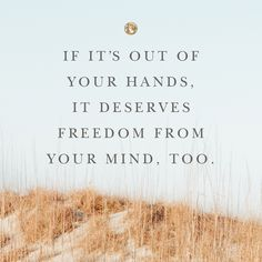 """If it's out of your hands, it deserves freedom from your mind, too."" As that movie you might have seen a few times in the last week says, ""Let it go!"" Your best self deserves a free mind from the things you can't control. Wisdom Quotes, Words Quotes, Quotes To Live By, Me Quotes, Motivational Quotes, Inspirational Quotes, Faith Quotes, The Words, Cool Words"