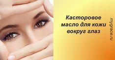 Омолаживающие свойства касторового масла для кожи вокруг глаз: только попробуйте!