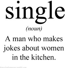 Yessssssssss! Bahahaha. Single: A man who makes jokes about women in the kitchen.