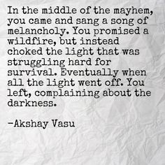 In the middle of the mayhem, you came and sang a song of melancholy. You promised a wildfire, but instead choked the light that was struggling hard for survival. Eventually when all the light went off. You left, complaining about the darkness.  -Akshay Vasu
