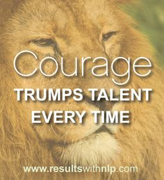 Courage trumps talent every time