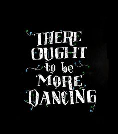 There ought to be more dancing. #dance #quote