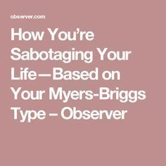 How You're Sabotaging Your Life—Based on Your Myers-Briggs Type – Observer