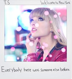 """Everybody here was someome else before."" Taylor Swift, Welcome To New York"