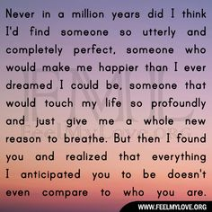 Never in a million years did I think I'd find someone so utterly and completely perfect, someone who would make me happier than I ever dreamed I could be, someone that would touch my life so profoundly and just give me a whole new reason to breathe. But then I found you and realized that…