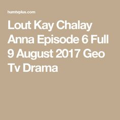 Lout Kay Chalay Anna Episode 6 Full 9 August 2017 Geo Tv Drama