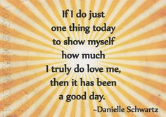If I do just one thing today to show myself how much I truly do love me, then it has been a good day. ~Danielle Schwartz