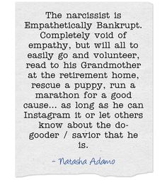The narcissist is Empathetically Bankrupt. Completely void of empathy, but will all to easily go and volunteer, read to his Grandmother at the retirement home, rescue a puppy, run a marathon for a good cause… as long as he can Instagram it or let others know about the do-gooder / savior that he is.