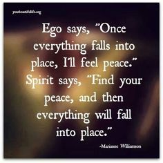 "Ego says, ""Once everything falls into place, I'll feel peace."" Spirit says, ""Find you peace, and then everything will fall into place. - Marianne Williamson. #quote"