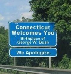 Connecticut (Part They may be the place that gave us George W. Bush, but they also give us some great humor. Exhibit A is this hilarious sign, which profusely apologizes for giving us one of the stupidest presidents America has seen. Funny Street Signs, Funny Road Signs, Lol, Cool Pictures, Funny Pictures, Hilarious Photos, That's Hilarious, Videos Funny, Freaking Hilarious