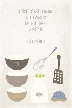I didn't start cooking until I was 32. Up until then I just ate. - Julia Child