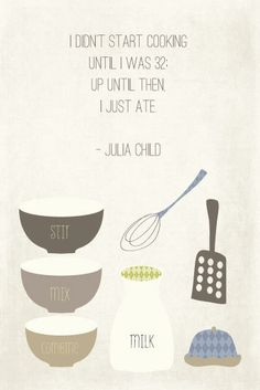 I didn't start cooking until I was 32. Up until then I just ate. - Julia Child