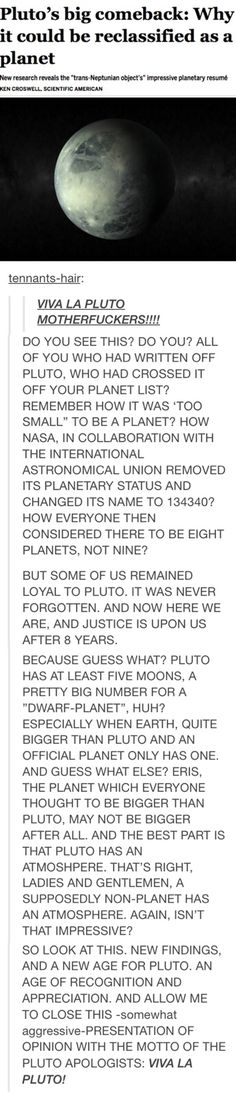 Finally. Seriously, why is Mercury a planet when it's smaller than Pluto? Someone tell me why we're being the equivalent of racist against Pluto.<< VIVA LA PLUTOOOOOO