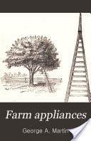 """""""Farm Appliances: A Practical Manual"""" - George A. Martin, 1888, 198 pp."""