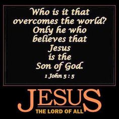 1 JOHN 5:5 *KJV) Who is he that overcometh the world, but he that believeth that Jesus is the Son of God?