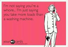 I'm not saying you're a whore..I'm just saying you take more loads than a washing machine.