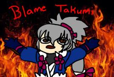 I haven't been posting to this board in a while because BLAME TAKUMI
