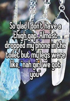 """So glad I don't have a thigh gap. Almost dropped my phone in the toilet but my legs were like, ""nah girl we got you"""" <<< THIS XD Well I also don't have a tigh gap xD True Quotes, Funny Quotes, Funny Memes, Hilarious, Really Funny, The Funny, Whisper Quotes, Whisper Confessions, Whisper App"