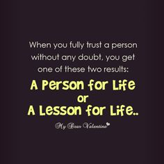 When you fully trust a person without any doubt, you finally get one of the two results a person for life or a lesson for life.