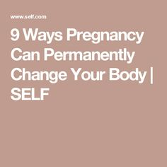 9 Ways Pregnancy Can Permanently Change Your Body | SELF