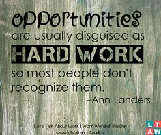 Opportunities are usually disguised as hard work, so most people don't recognize them. –Ann Landers