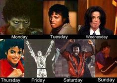 The days of the week with Michael Jackson. This is my life.