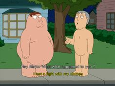 Lost a fight with his clothes...Family Guy
